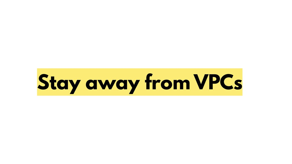 Stay away from VPCs