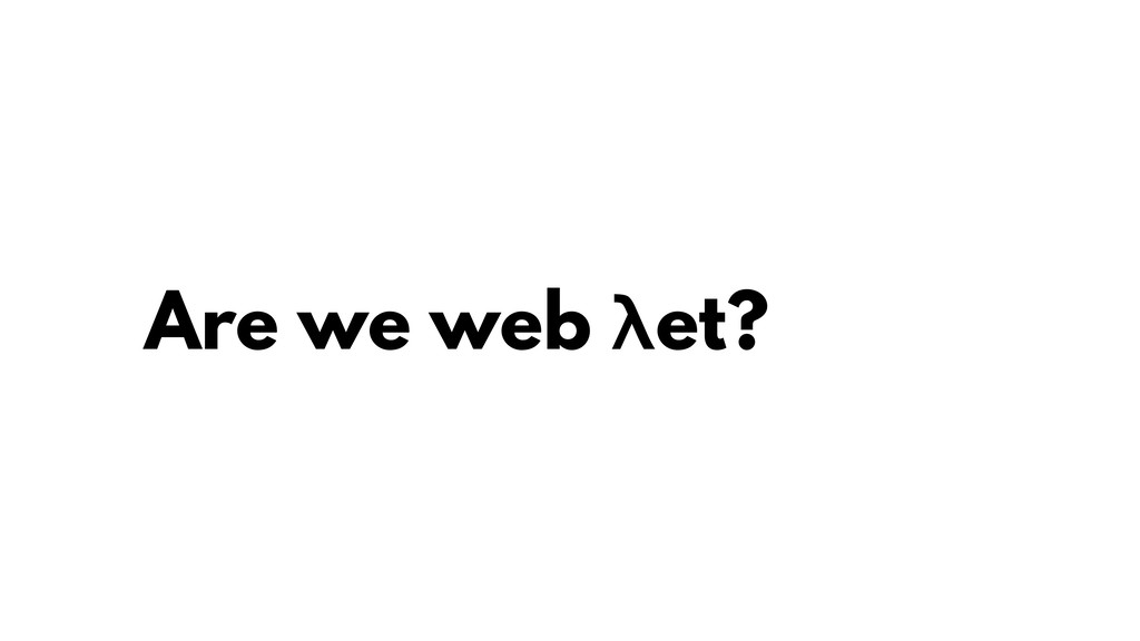 Are we web λet?