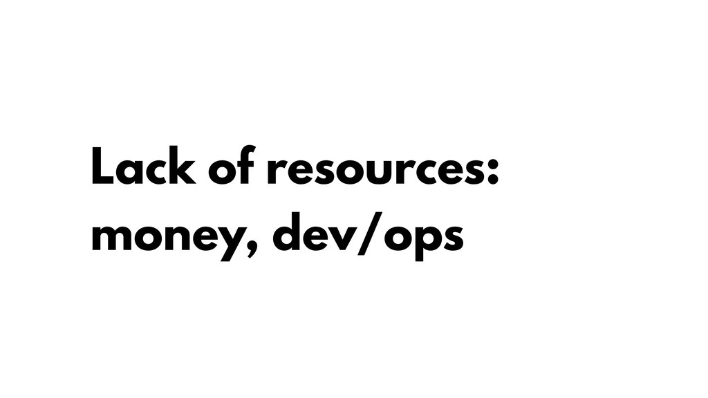 Lack of resources: money, dev/ops