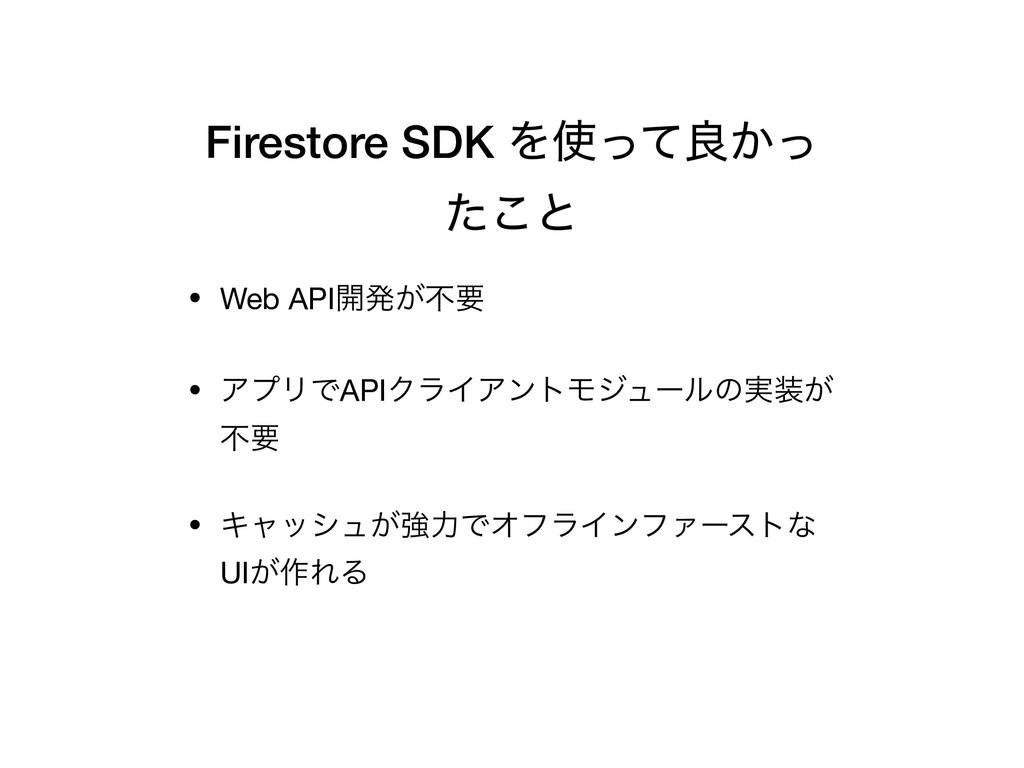 Firestore SDK Λͬͯྑ͔ͬ ͨ͜ͱ • Web API։ൃ͕ෆཁ  • ΞϓϦ...