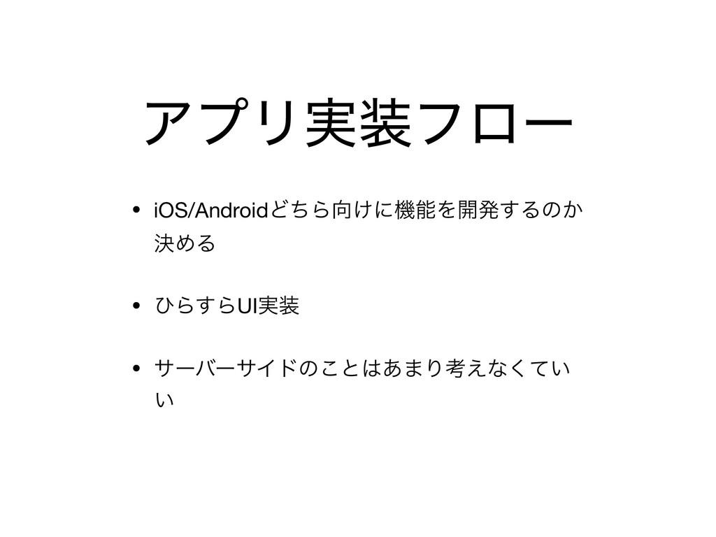 ΞϓϦ࣮ϑϩʔ • iOS/AndroidͲͪΒ͚ʹػΛ։ൃ͢Δͷ͔ ܾΊΔ  • ͻΒ...