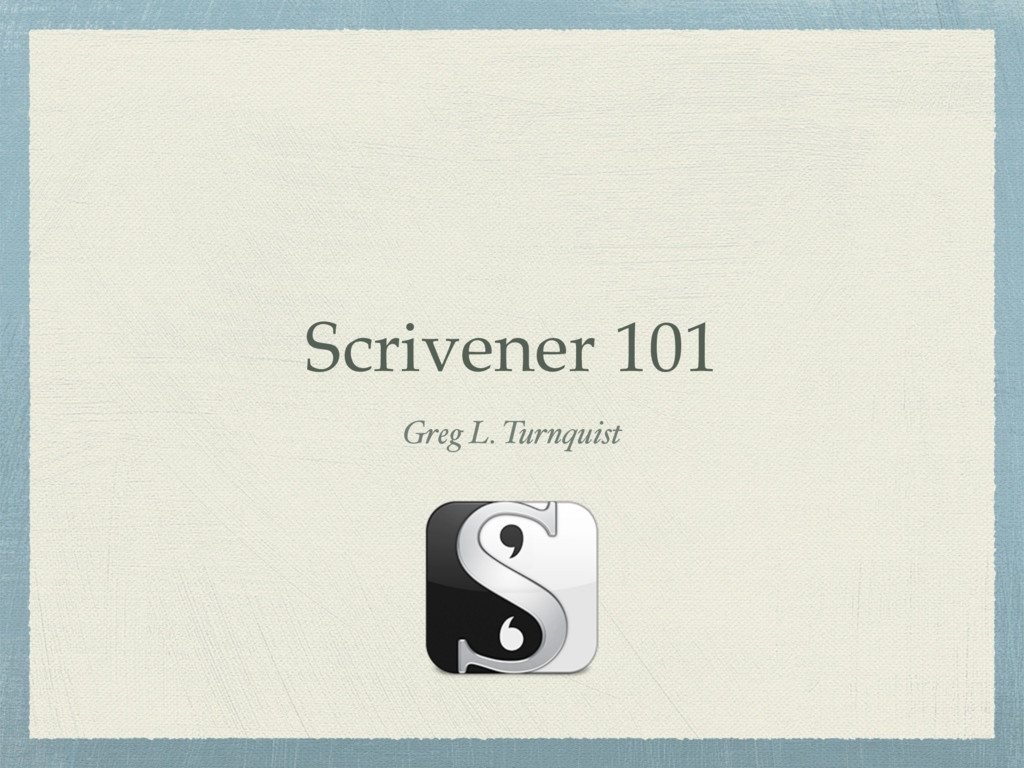 Scrivener 101 Greg L. Turnquist