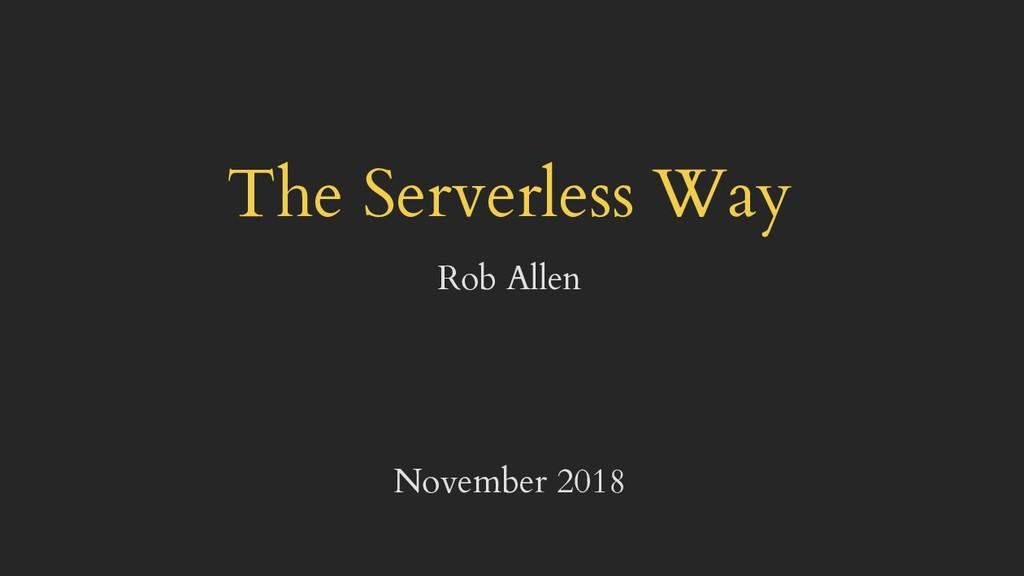 The Serverless Way Rob Allen November 2018