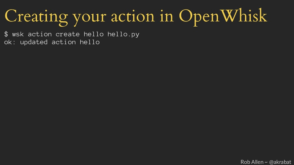 Creating your action in OpenWhisk $ wsk action ...