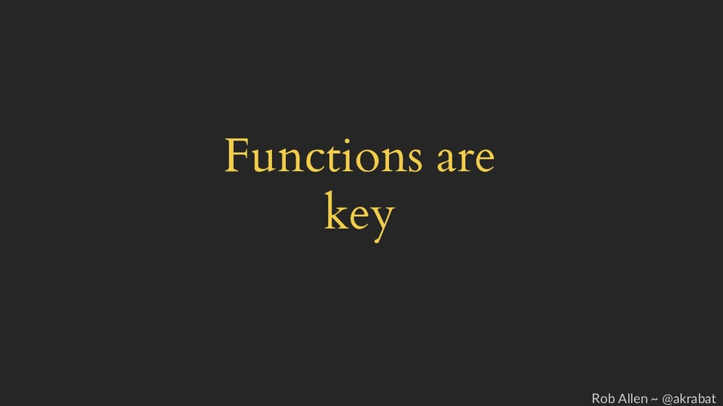 Functions are key Rob Allen ~ @akrabat