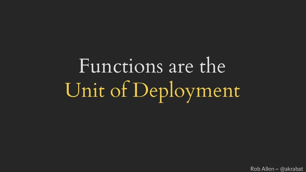 Functions are the Unit of Deployment Rob Allen ...