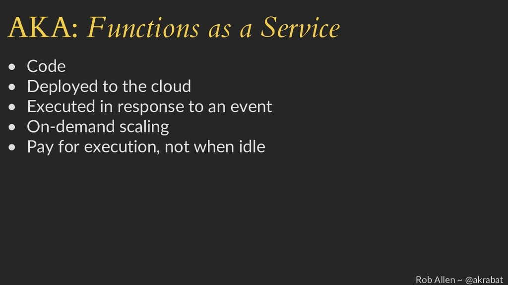 AKA: Functions as a Service • Code • Deployed t...
