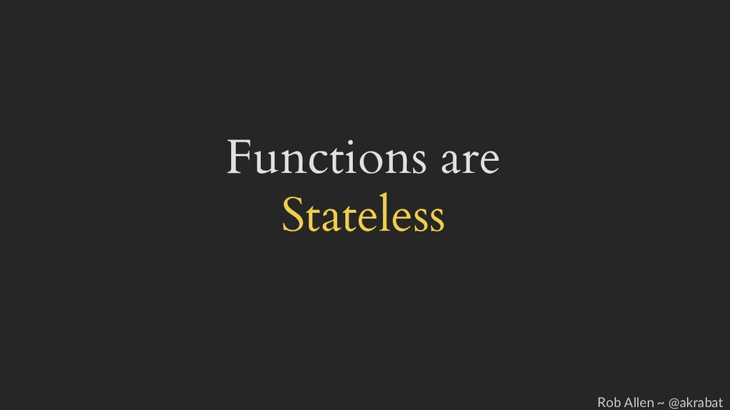 Functions are Stateless Rob Allen ~ @akrabat