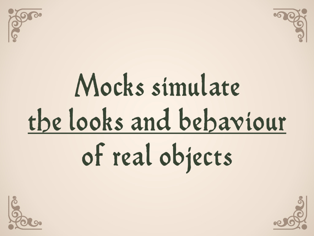 Mocks simulate the looks and behaviour  of re...