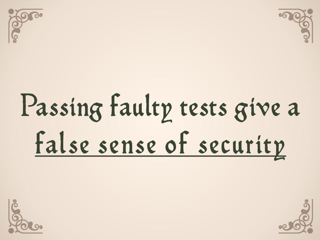 Passing faulty tests give a  false sense of se...