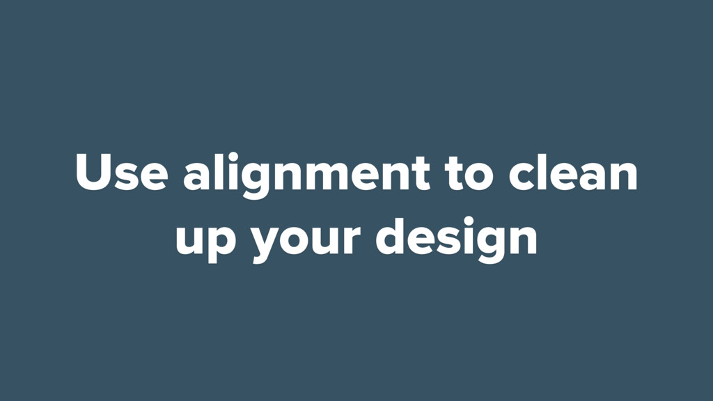 Use alignment to clean up your design
