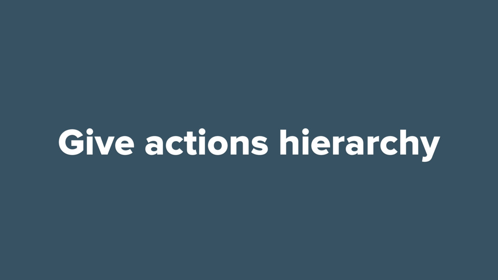 Give actions hierarchy