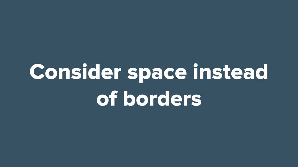 Consider space instead of borders