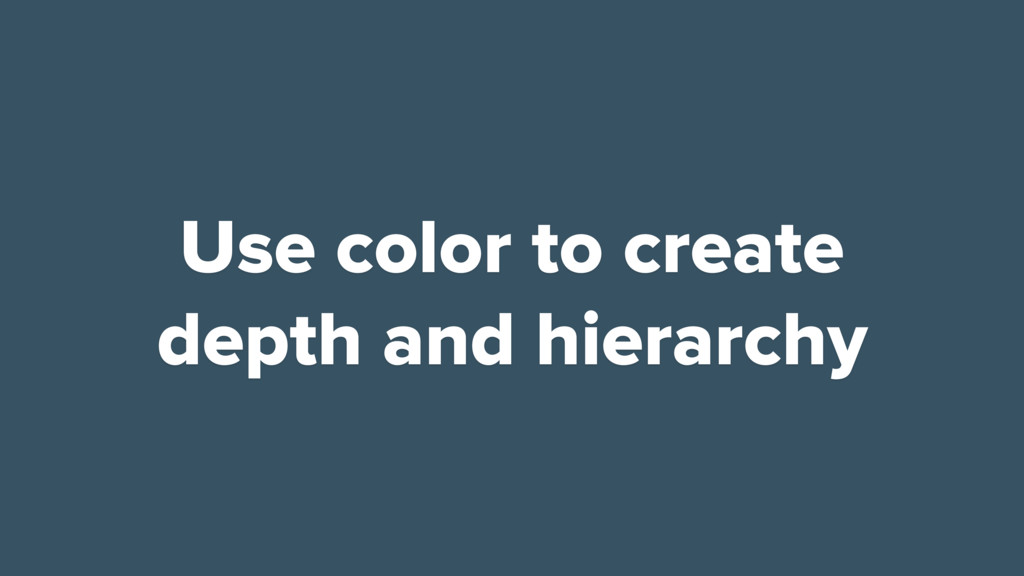 Use color to create depth and hierarchy