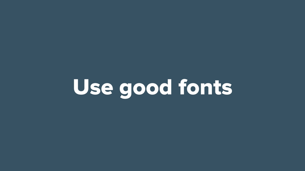 Use good fonts