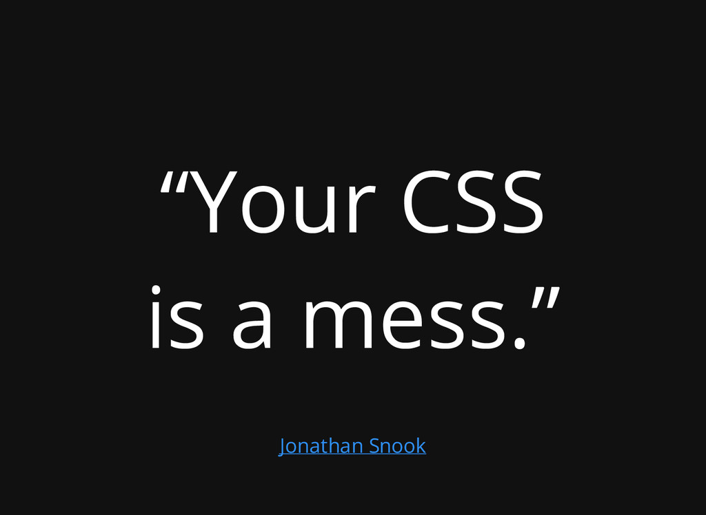"""Your CSS is a mess."" Jonathan Snook"