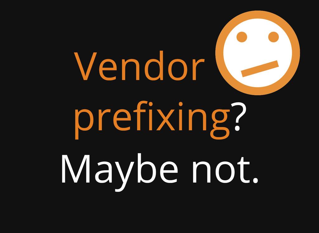 Vendor prefixing? Maybe not.