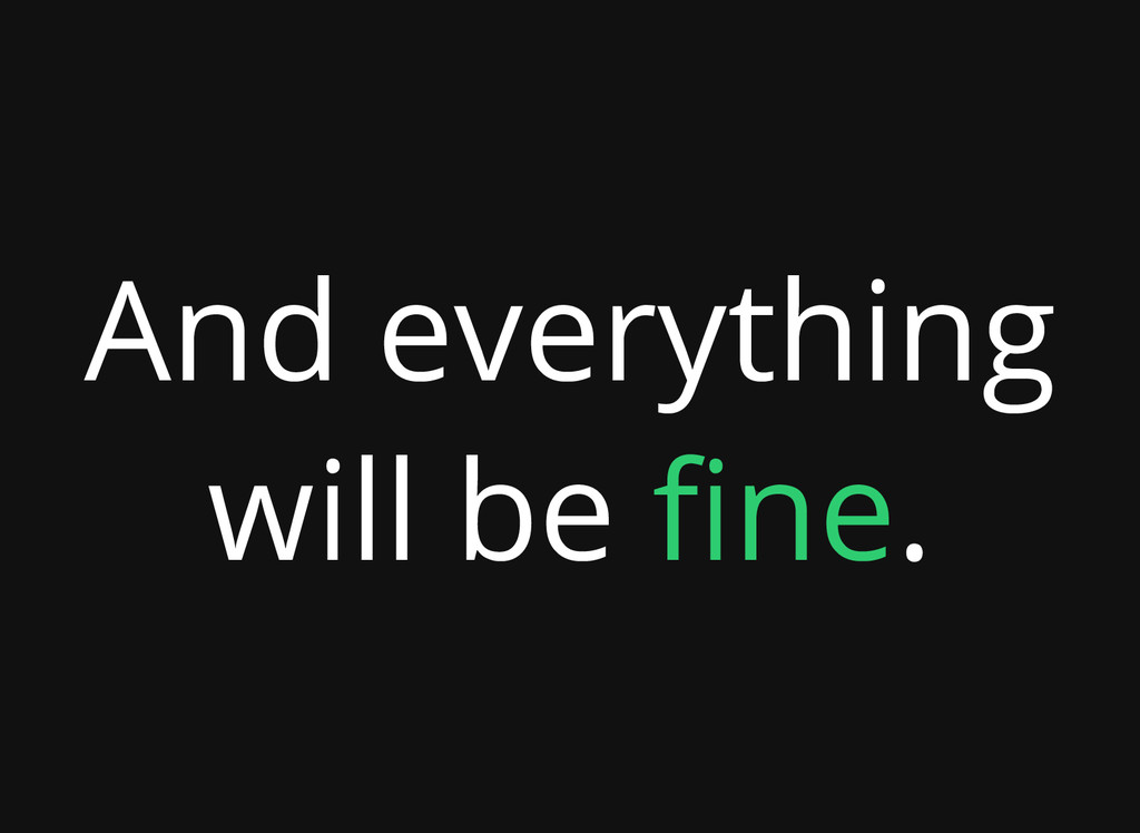 And everything will be fine.