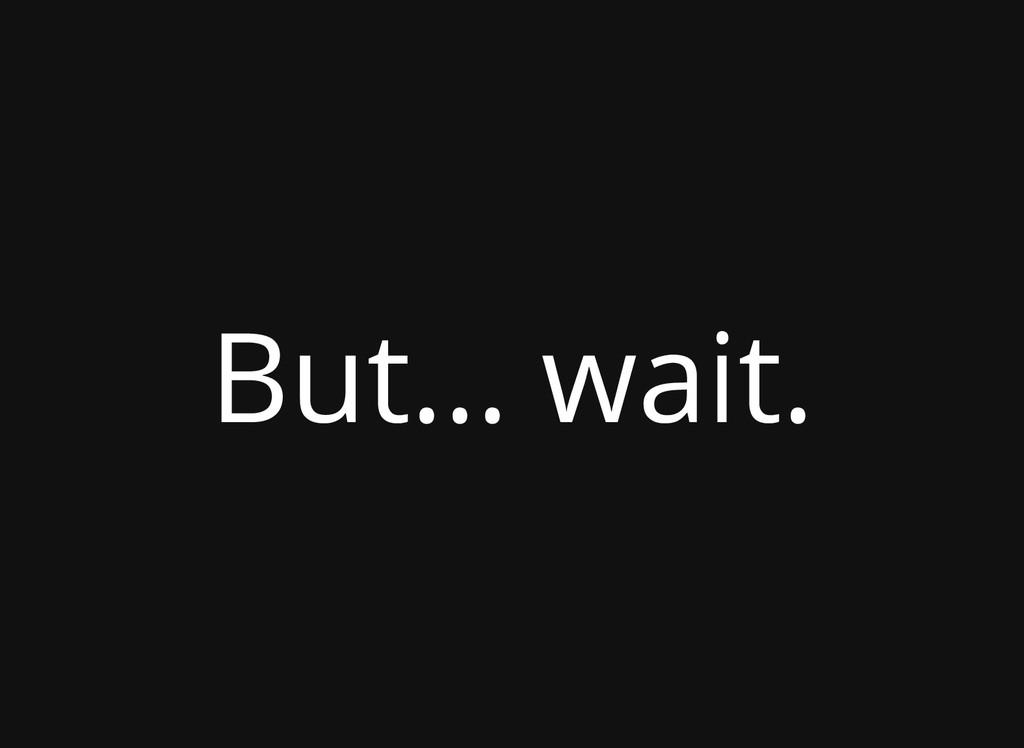 But... wait.