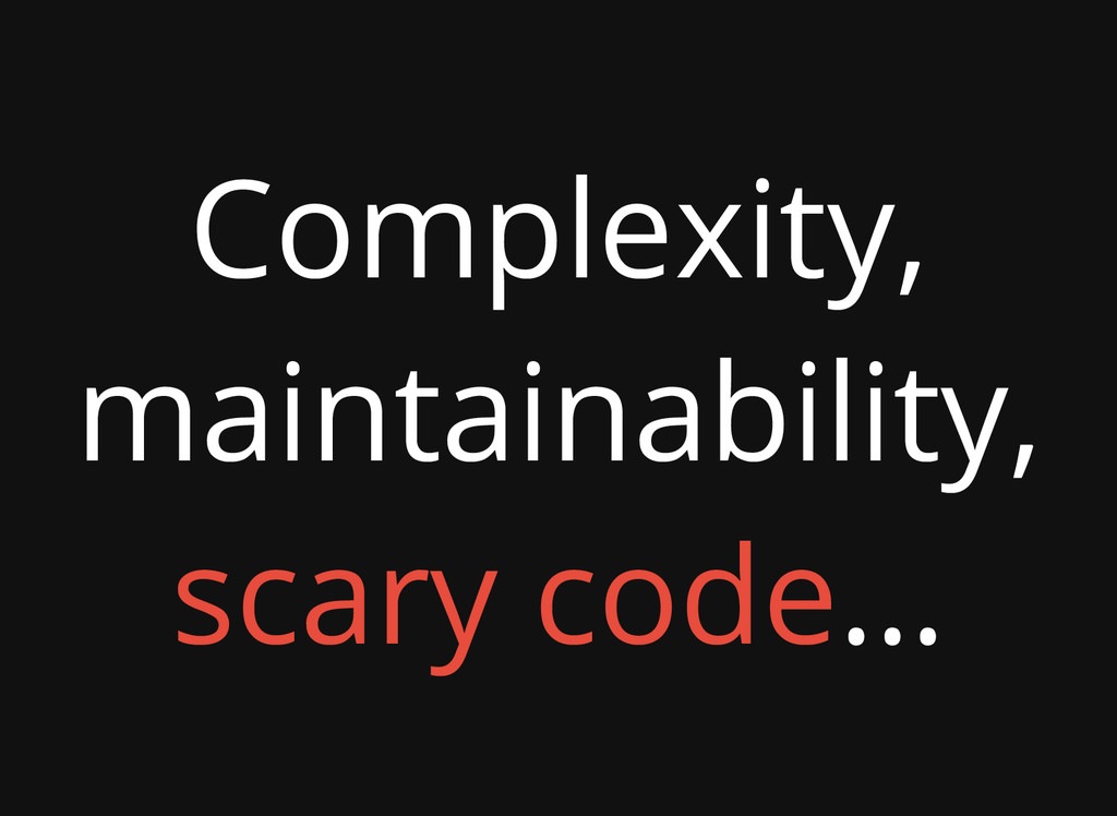 Complexity, maintainability, scary code...
