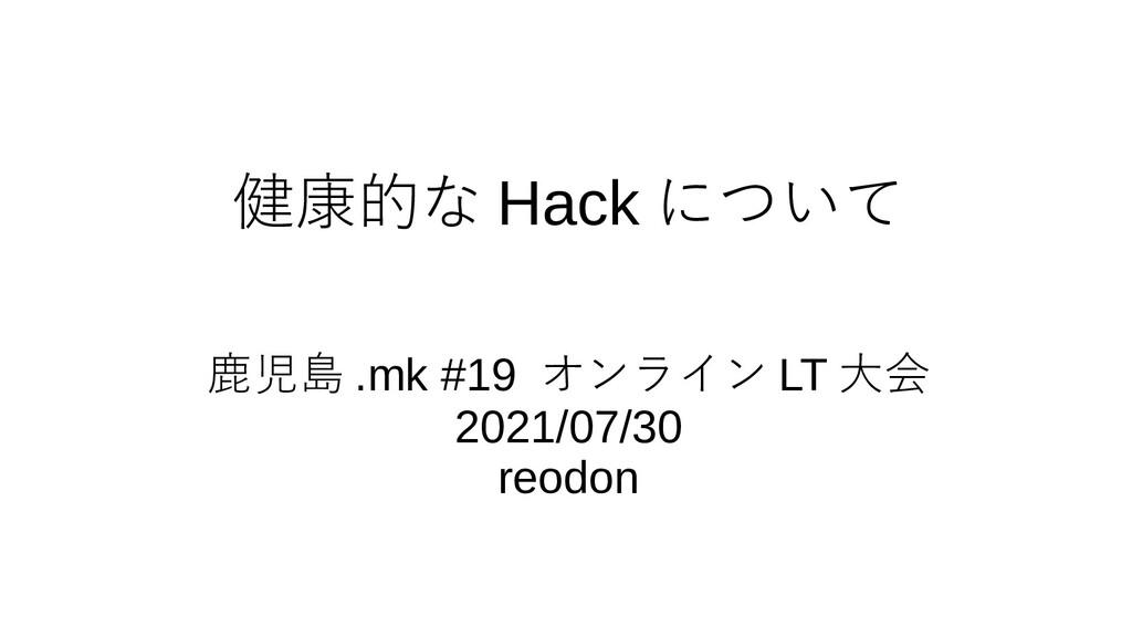 健康的な Hack について 鹿児島 .mk #19 オンライン LT 大会 2021/07/...