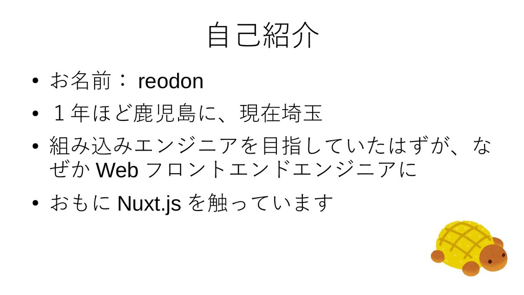 自己紹介 ● お名前: reodon ● 1年ほど鹿児島に、現在埼玉 ● 組み込みエンジニアを...