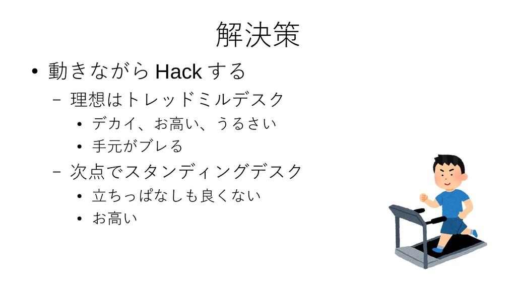 解決策 ● 動きながら Hack する – 理想はトレッドミルデスク ● デカイ、お高い、うる...