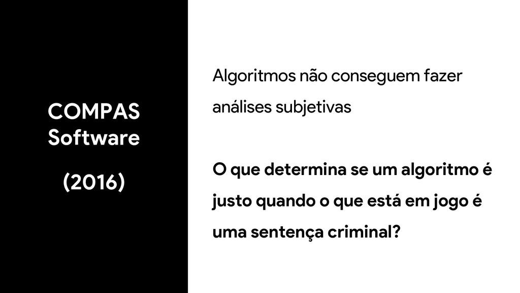 COMPAS Software (2016) Algoritmos não conseguem...