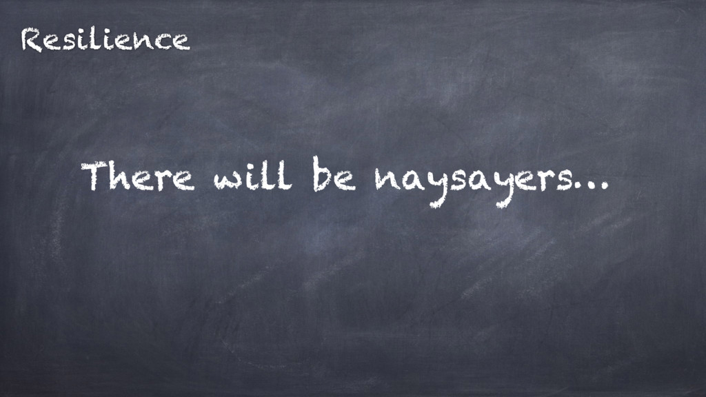 There will be naysayers… Resilience