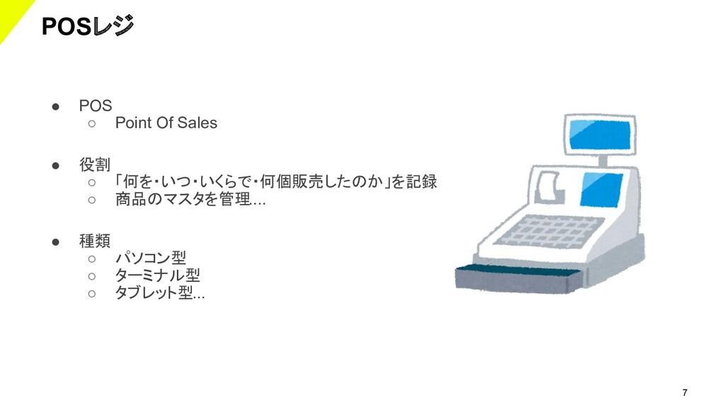 7 POSレジ ● POS ○ Point Of Sales ● 役割 ○ 「何を・いつ・いく...