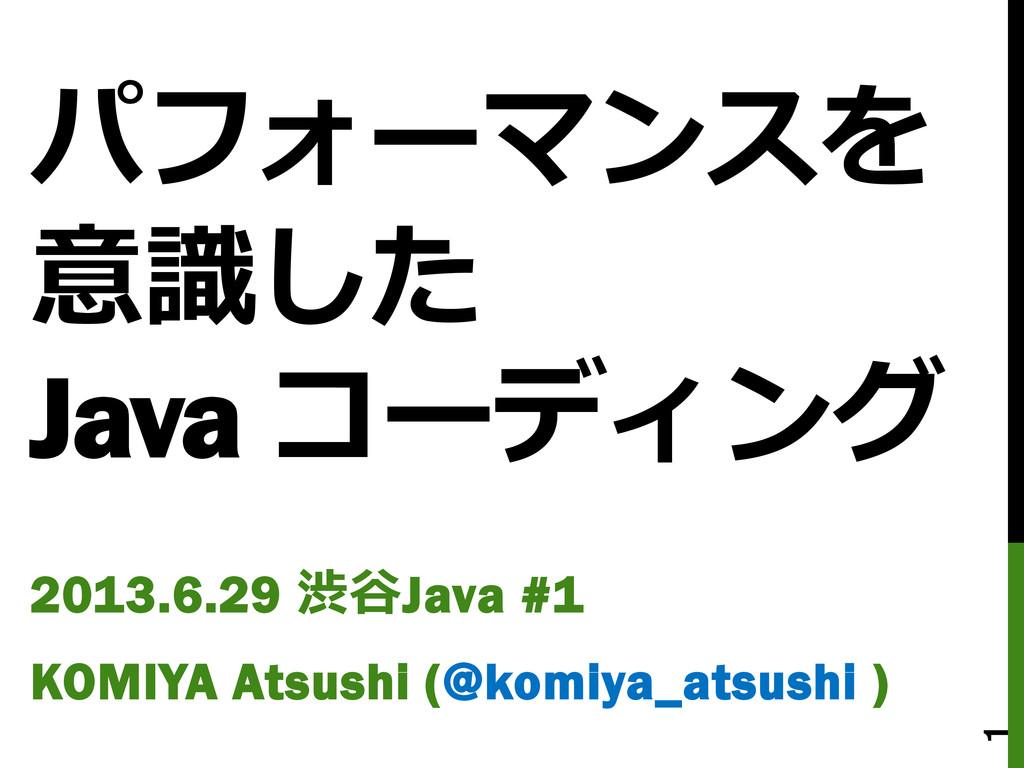 パフォーマンスを 意識した Java コーディング 2013.6.29 渋谷Java #1 K...