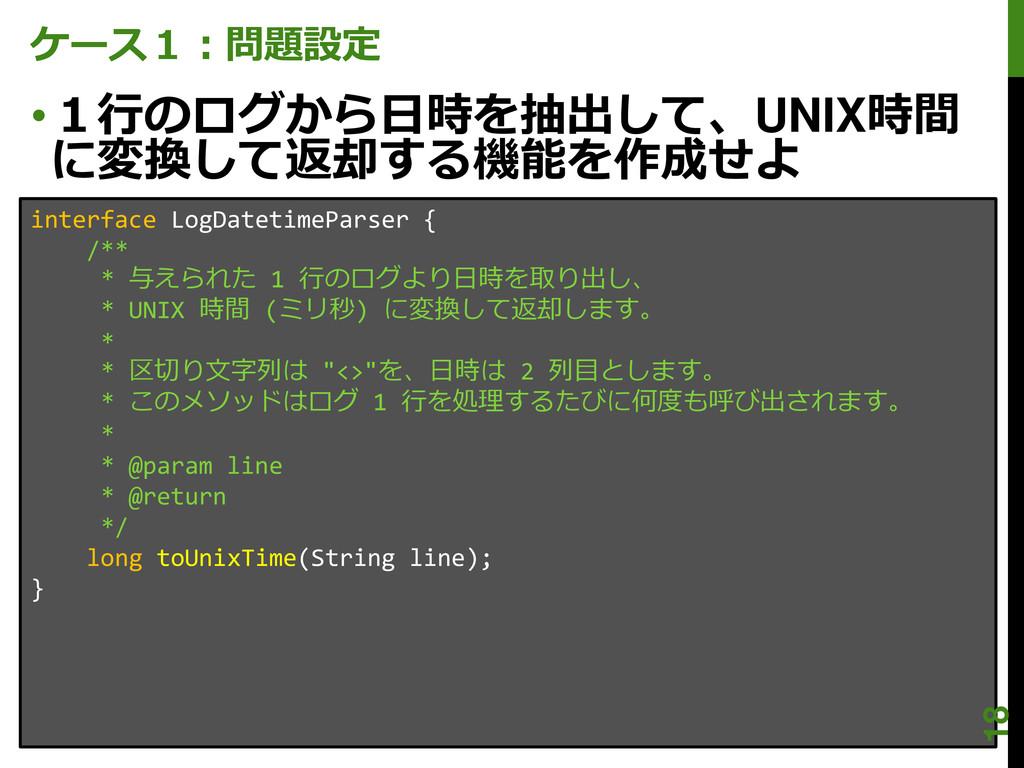 ケース1:問題設定 •1行のログから日時を抽出して、UNIX時間 に変換して返却する機能を作成...