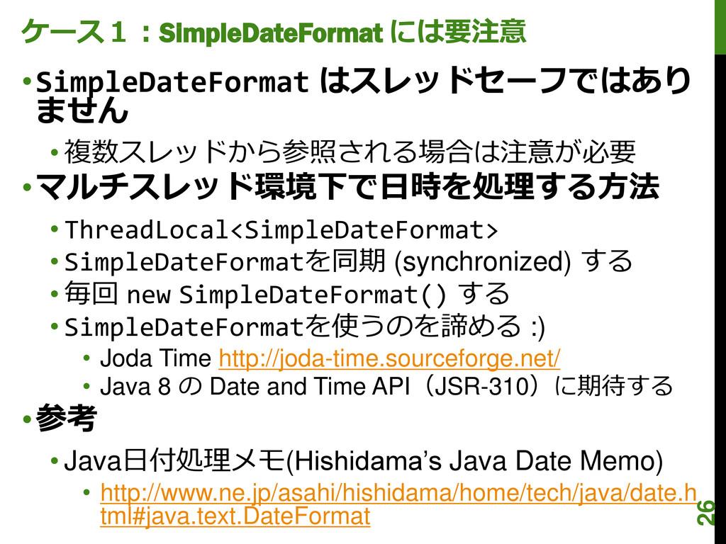 ケース1:SimpleDateFormat には要注意 •SimpleDateFormat は...