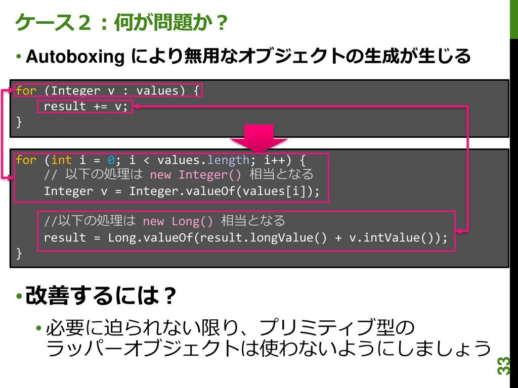 ケース2:何が問題か? • Autoboxing により無用なオブジェクトの生成が生じる fo...