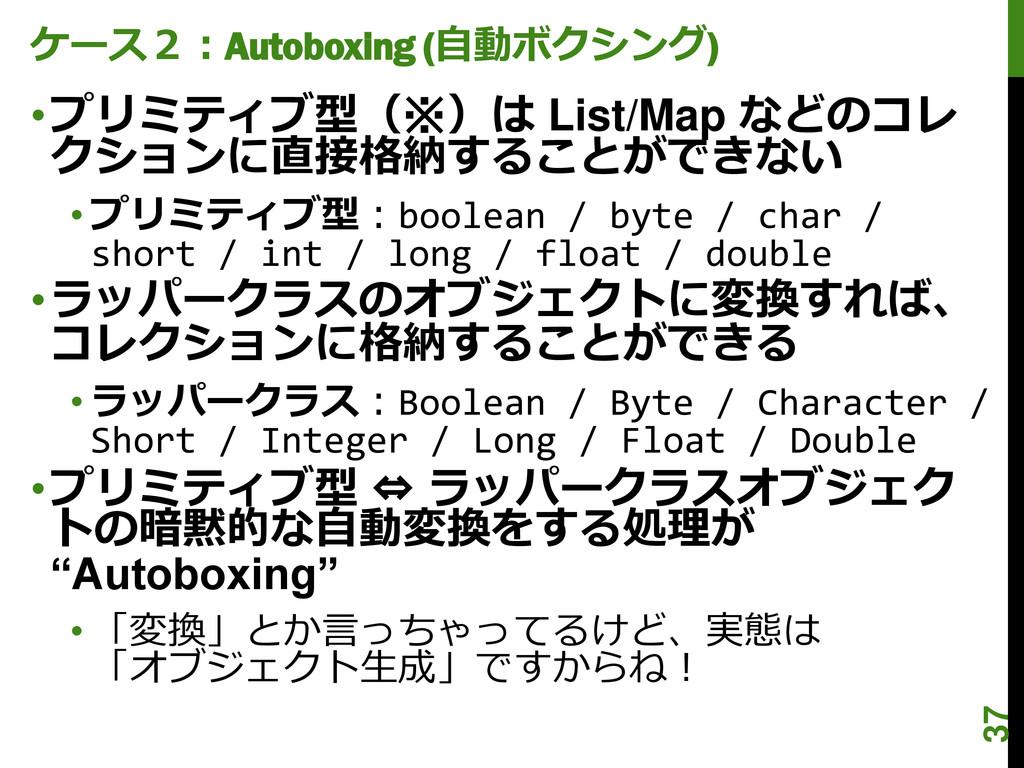 ケース2:Autoboxing (自動ボクシング) •プリミティブ型(※)は List/Map...