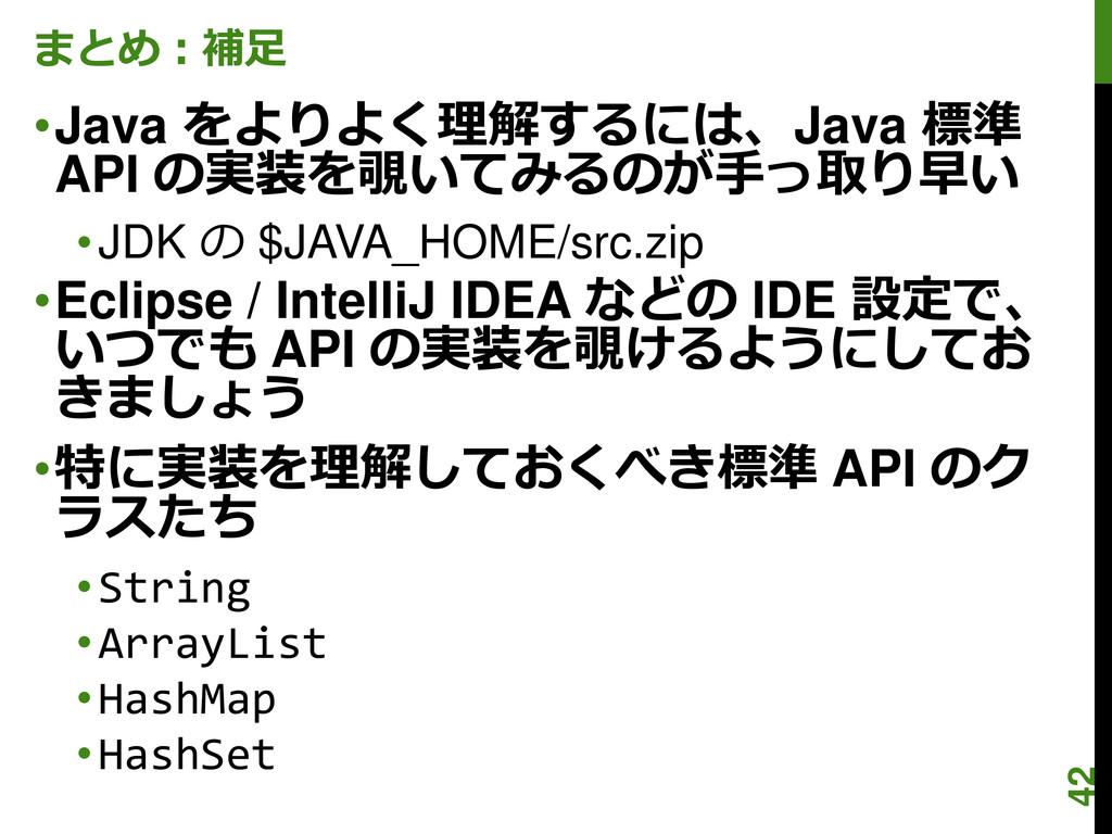 まとめ:補足 •Java をよりよく理解するには、Java 標準 API の実装を覗いてみるの...