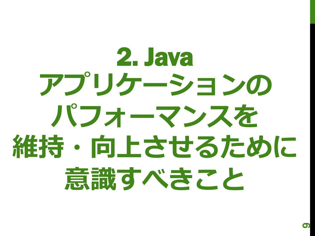 2. Java アプリケーションの パフォーマンスを 維持・向上させるために 意識すべきこと 9