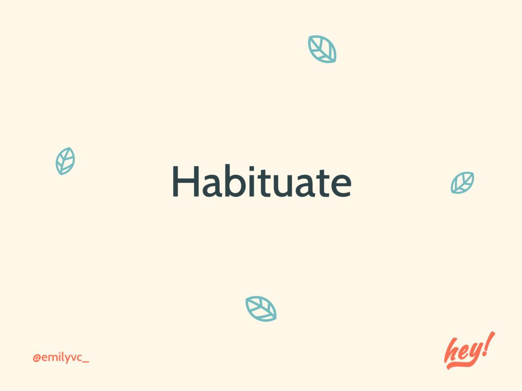 @emilyvc_ Habituate