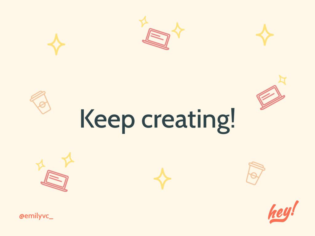 @emilyvc_ Keep creating!