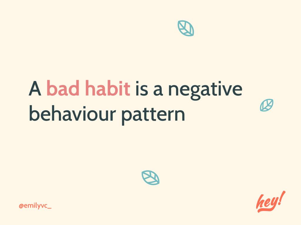 @emilyvc_ A bad habit is a negative behaviour p...