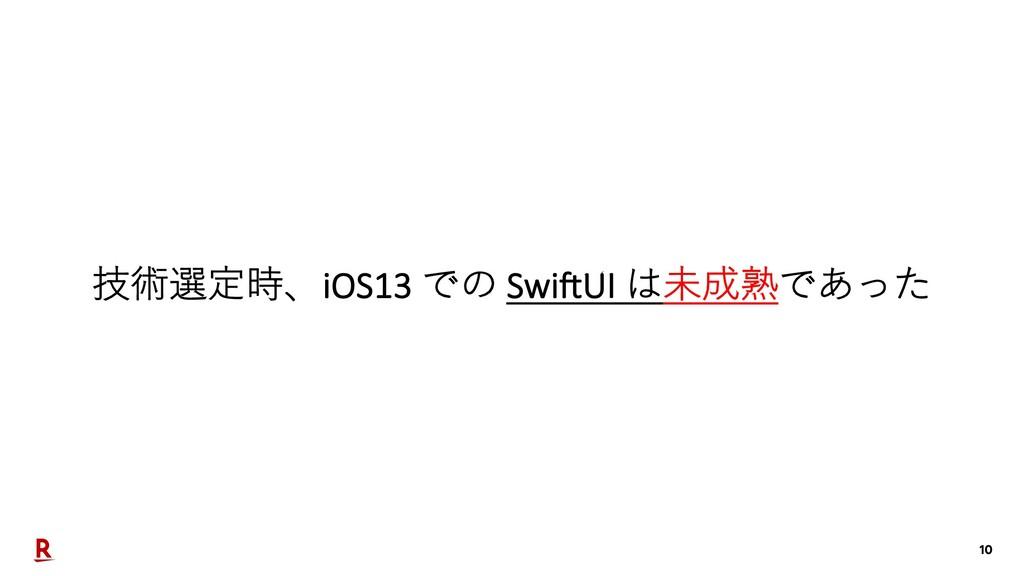 10 技術選定時、iOS13 での Swi7UI は未成熟であった