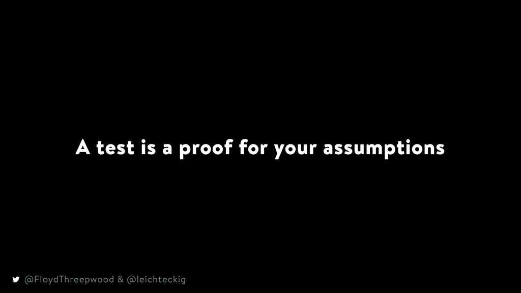 A test is a proof for your assumptions @FloydTh...