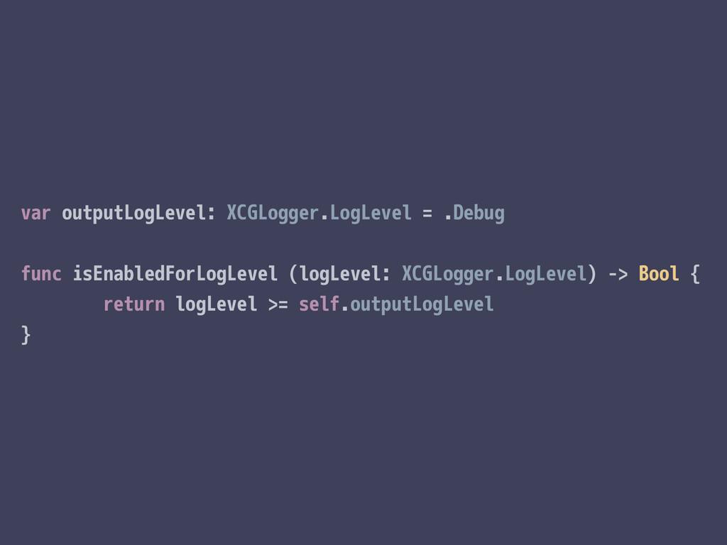 var outputLogLevel: XCGLogger.LogLevel = .Debug...