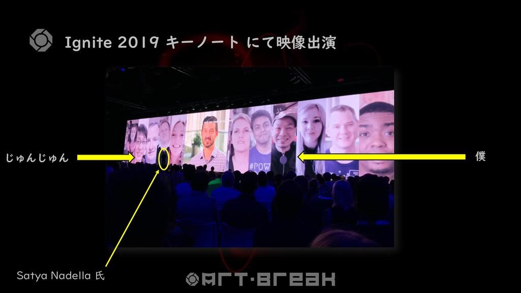 Ignite 2019 キーノート にて映像出演 じゅんじゅん 僕 Satya Nadella...
