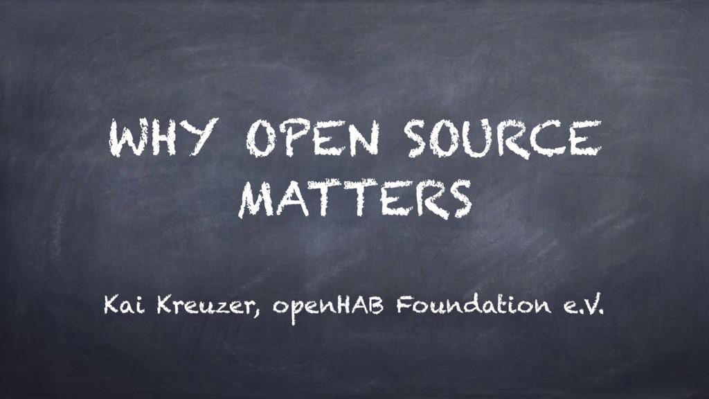 WHY OPEN SOURCE MATTERS Kai Kreuzer, openHAB Fo...