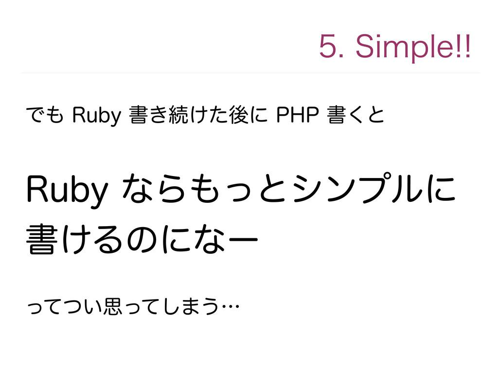 5. Simple!! でも Ruby 書き続けた後に PHP 書くと Ruby ならもっとシ...