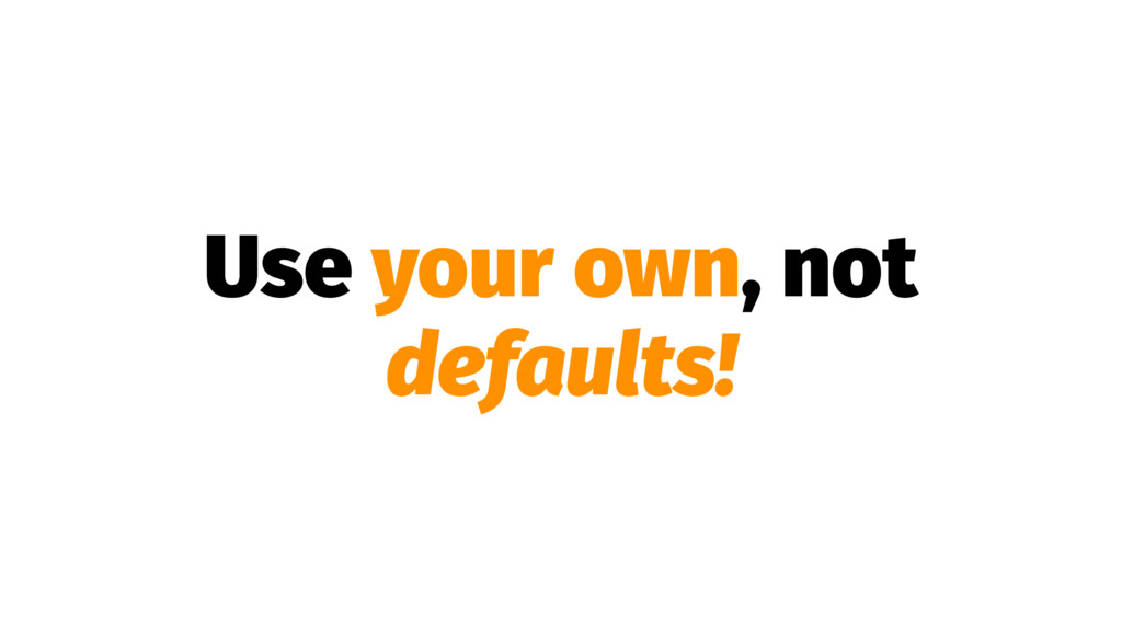Use your own, not defaults!