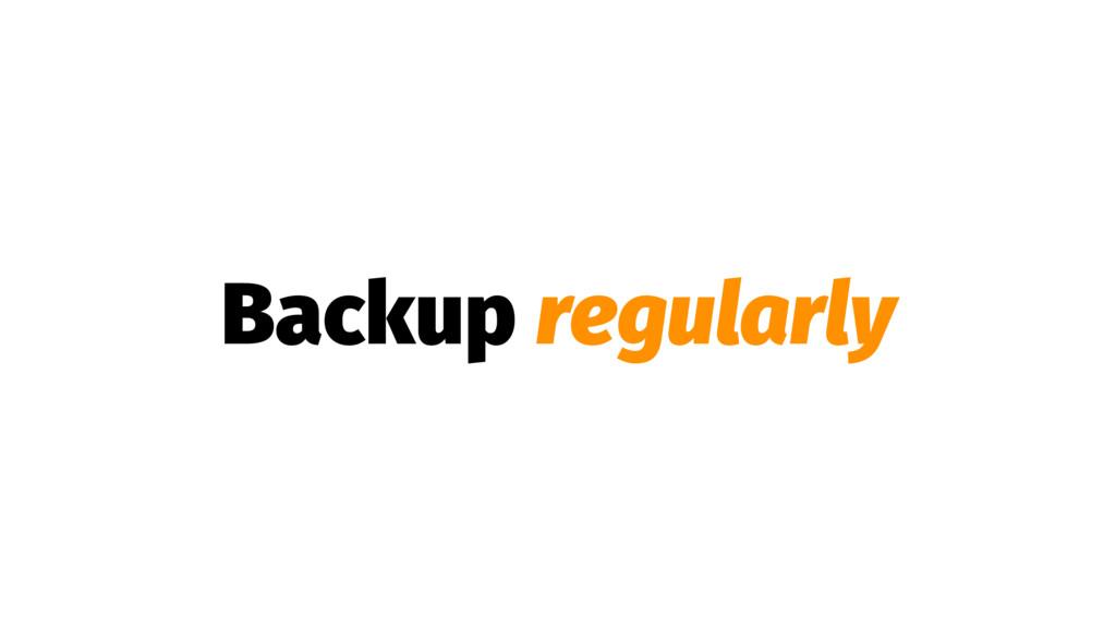 Backup regularly