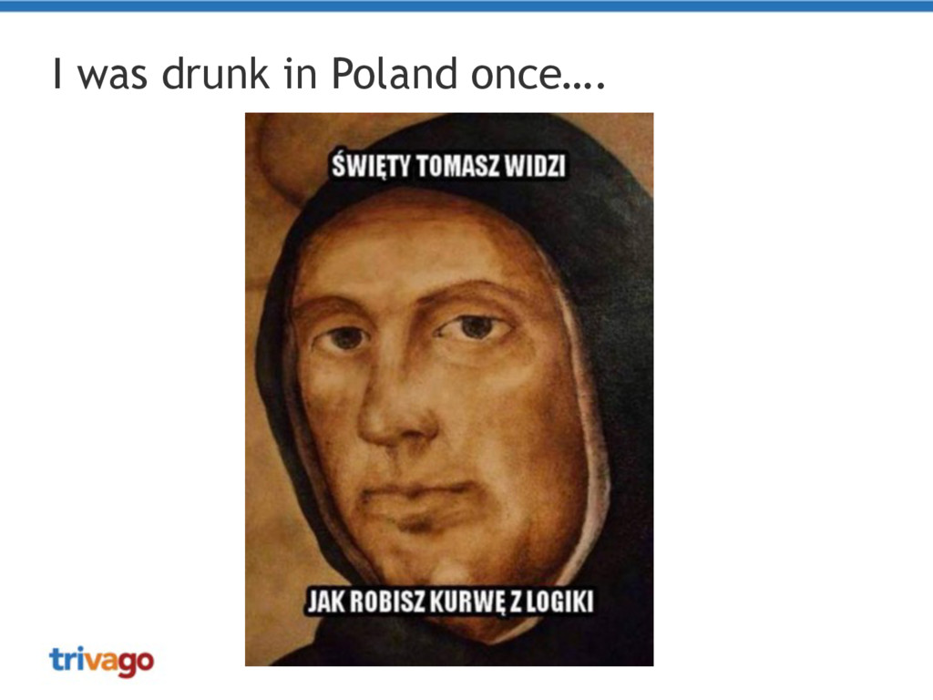 I was drunk in Poland once….