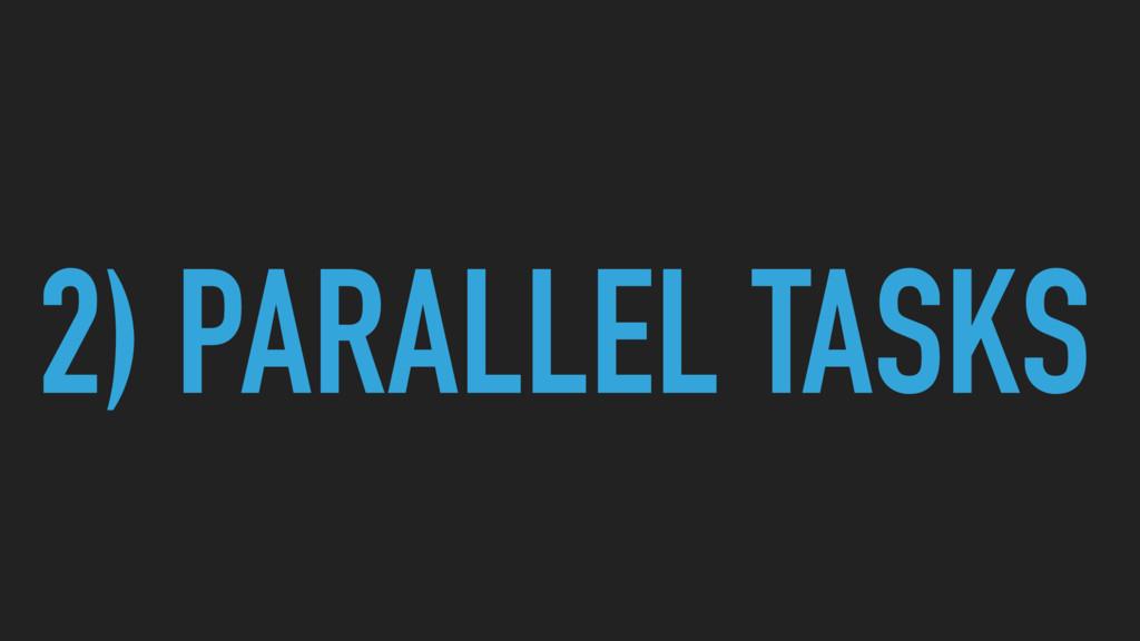 2) PARALLEL TASKS
